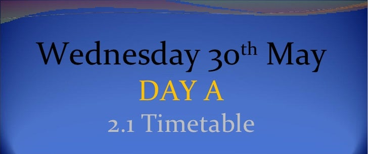 Wednesday 30th May      DAY A    2.1 Timetable