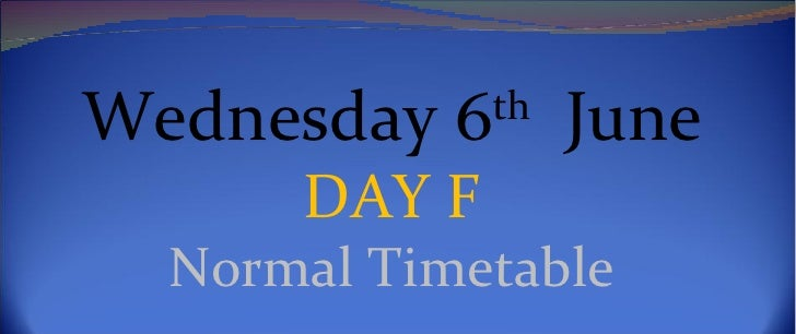 Wednesday 6th June      DAY F  Normal Timetable