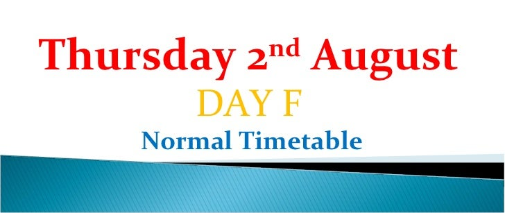 Thursday 2nd August       DAY F    Normal Timetable