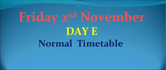 Friday 2nd November       DAY E  Normal Timetable