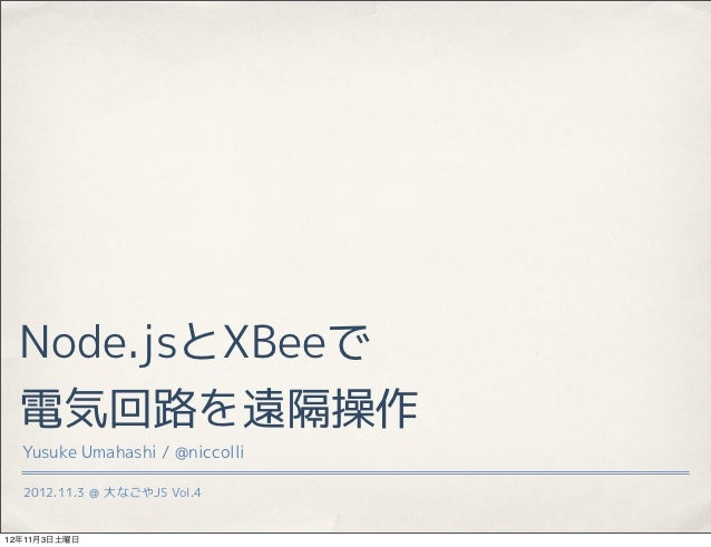 Node.jsとXBeeで  電気回路を遠隔操作  Yusuke Umahashi / @niccolli  2012.11.3 @ 大なごやJS Vol.412年11月3日土曜日