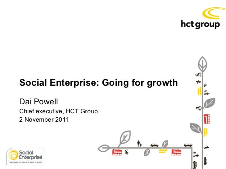 Social Enterprise: Going for growth  Dai Powell Chief executive, HCT Group  2 November 2011