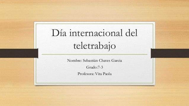 Día internacional del teletrabajo Nombre: Sebastián Chaves Garcia Grado:7-3 Profesora: Vita Paola