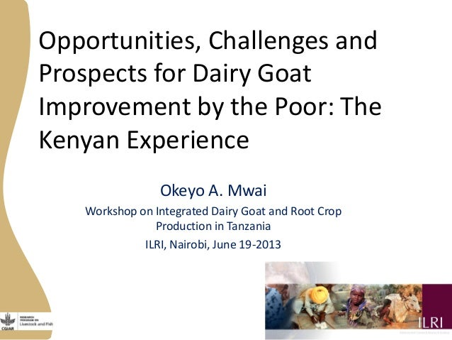 Opportunities, Challenges and Prospects for Dairy Goat Improvement by the Poor: The Kenyan Experience Okeyo A. Mwai Worksh...