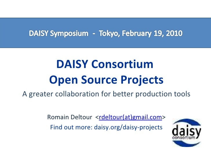 DAISY Consortium  Open Source Projects A greater collaboration for better production tools Romain Deltour  < rdeltour(at)g...