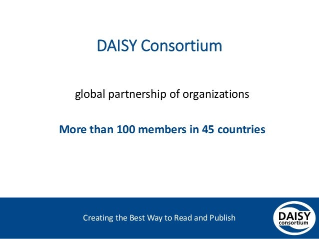 Creating the Best Way to Read and Publish DAISY Consortium global partnership of organizations More than 100 members in 45...