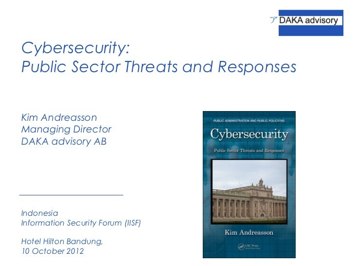 Cybersecurity:Public Sector Threats and ResponsesKim AndreassonManaging DirectorDAKA advisory ABIndonesiaInformation Secur...