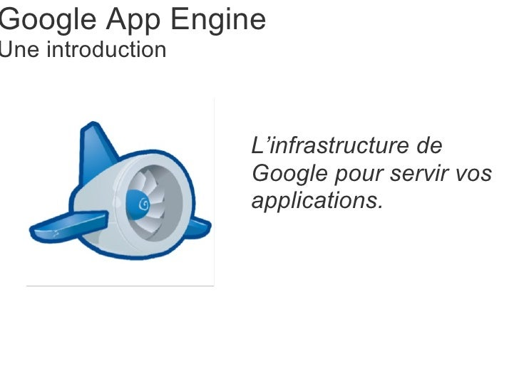Google App Engine Une introduction L'infrastructure de Google pour servir vos applications.