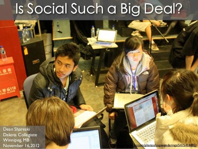 Is Social Such a Big Deal?Dean ShareskiDakota CollegiateWinnipeg, MBNovember 16,2012    http://www.flickr.com/photos/togawa...