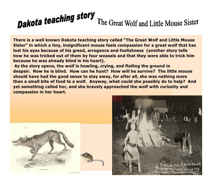 "There is a well known Dakota teaching story called ""The Great Wolf and Little MouseSister"" in which a tiny, insignificant ..."