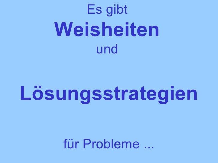 Es gibt  Weisheiten   und    Lösungsstrategien   für Probleme ...