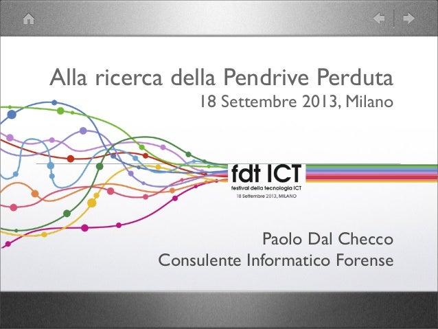 Alla ricerca della Pendrive Perduta 18 Settembre 2013, Milano Paolo Dal Checco Consulente Informatico Forense