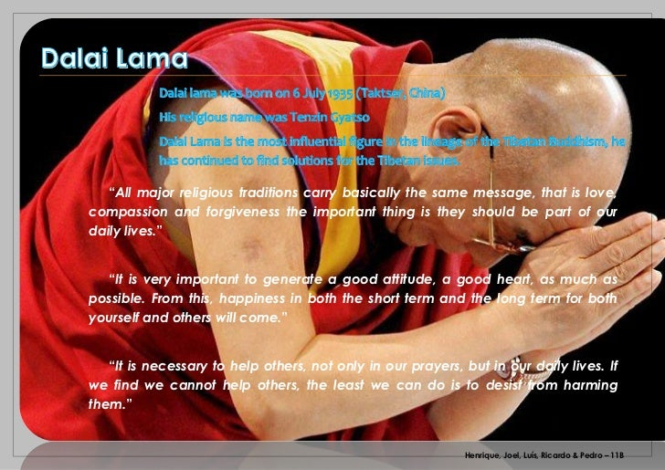 Dalai Lama              Dalai lama was born on 6 July 1935 (Taktser, China)              His religious name was Tenzin Gya...