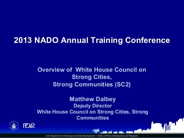 2013 NADO Annual Training Conference Overview of White House Council on Strong Cities, Strong Communities (SC2) Matthew Da...