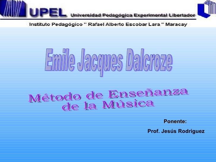 Emile Jacques Dalcroze Método de Enseñanza  de la Música Ponente:  Prof. Jesús Rodríguez