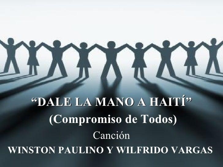 """"""" DALE LA MANO A HAITÍ"""" (Compromiso de Todos) Canción WINSTON PAULINO Y WILFRIDO VARGAS"""