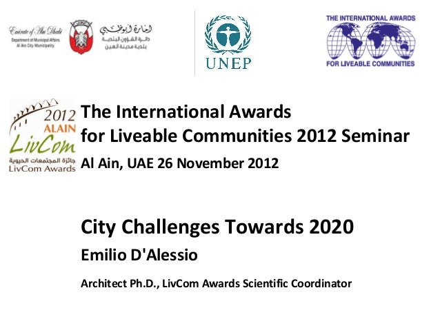 The International Awardsfor Liveable Communities 2012 SeminarAl Ain, UAE 26 November 2012City Challenges Towards 2020Emili...