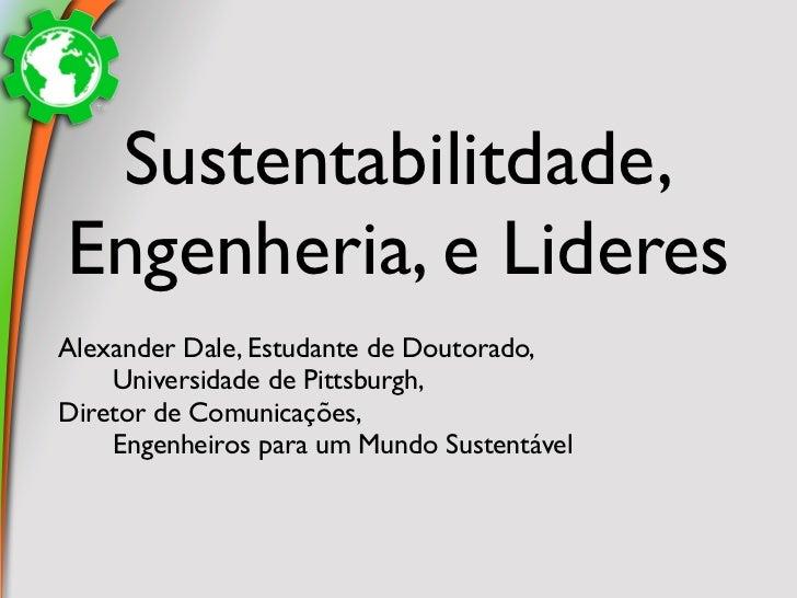 Sustentabilitdade,Engenheria, e LideresAlexander Dale, Estudante de Doutorado,    Universidade de Pittsburgh,Diretor de Co...