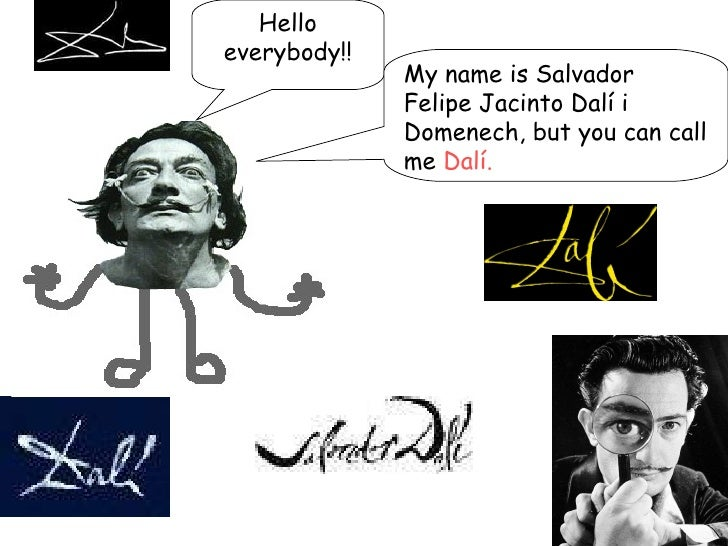 Hello everybody!! My name is  Salvador Felipe Jacinto Dalí  i Domenech, but you can call me  Dalí.