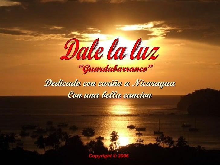 """"""" Guardabarranco""""   Dale la luz Dedicado con cariño a Nicaragua Con una bella cancion Copyright © 2006"""