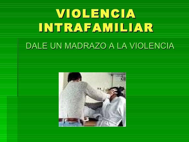 VIOLENCIA INTRAFAMILIAR <ul><li>DALE UN MADRAZO A LA VIOLENCIA </li></ul>