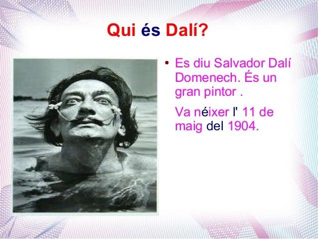 Qui és Dalí?      ●   Es diu Salvador Dalí          Domenech. És un          gran pintor .          Va néixer l 11 de     ...