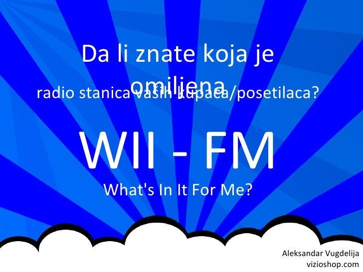 Aleksandar Vugdelija vizi o shop.com Da li znate koja je omiljena radio stanica vaših kupaca/posetilaca? WII - FM What's I...