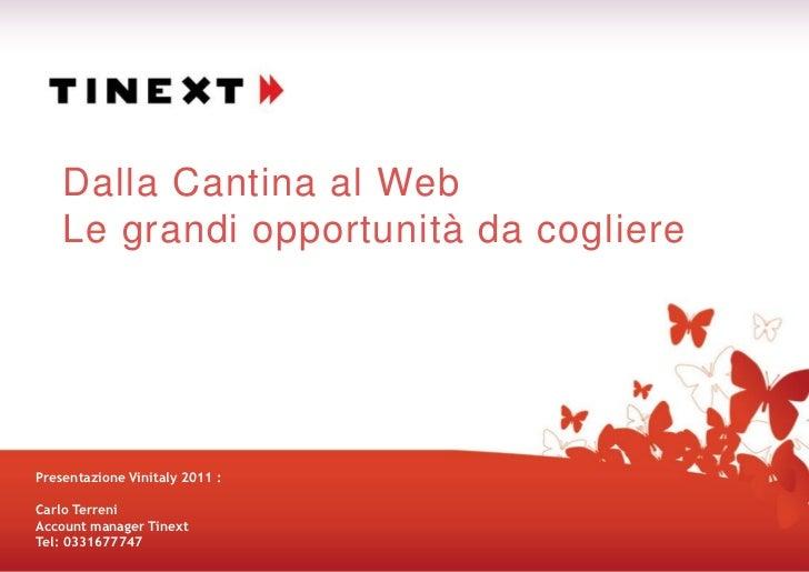 Dalla Cantina al Web    Le grandi opportunità da coglierePresentazione Vinitaly 2011 :Carlo TerreniAccount manager TinextT...