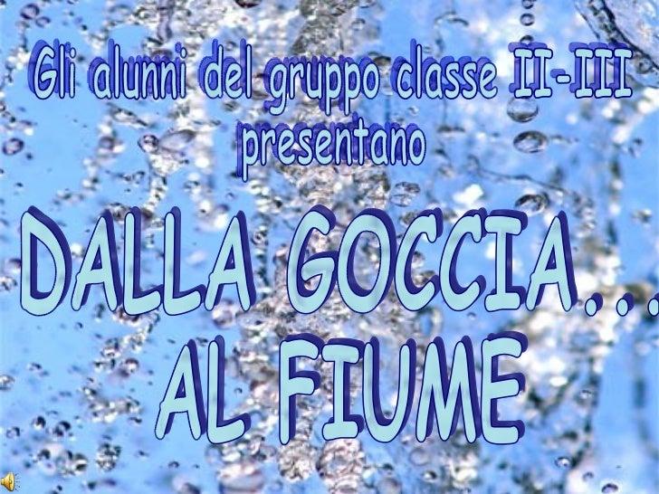 Gli alunni del gruppo classe II-III presentano DALLA GOCCIA... AL FIUME