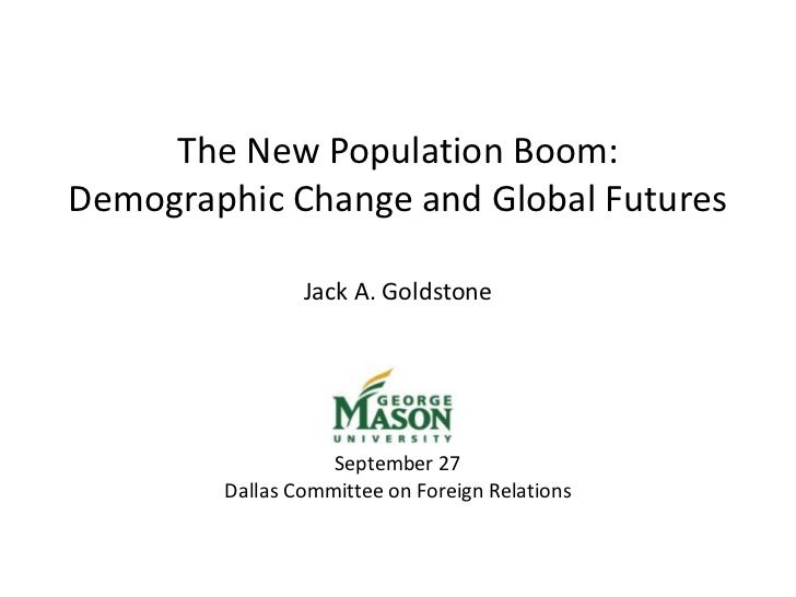 <br />The New Population Boom:<br />Demographic Change and Global Futures<br /> <br />Jack A. Goldstone<br /> <br /> <br ...