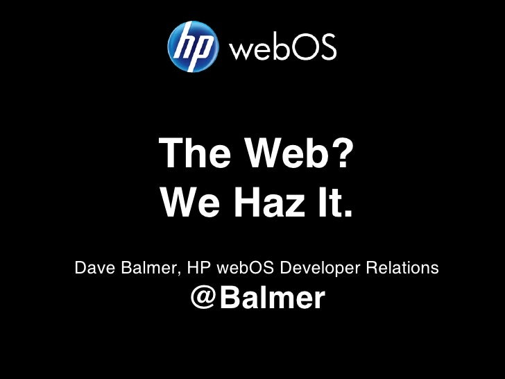 The Web?         We Haz It.Dave Balmer, HP webOS Developer Relations            @Balmer