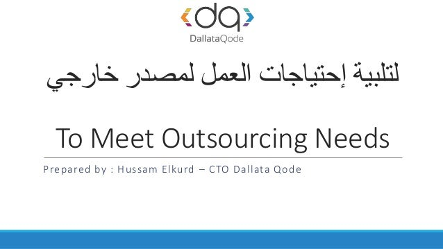 ‫خارجي‬ ‫لمصدر‬ ‫العمل‬ ‫إحتياجات‬ ‫لتلبية‬ To Meet Outsourcing Needs Prepared by : Hussam Elkurd – CTO Dallata Qode