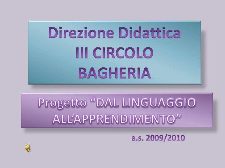 """Direzione Didattica<br />III CIRCOLO <br />BAGHERIA<br />Progetto """"DAL LINGUAGGIO ALL'APPRENDIMENTO""""<br />a.s. 2009/2010<b..."""