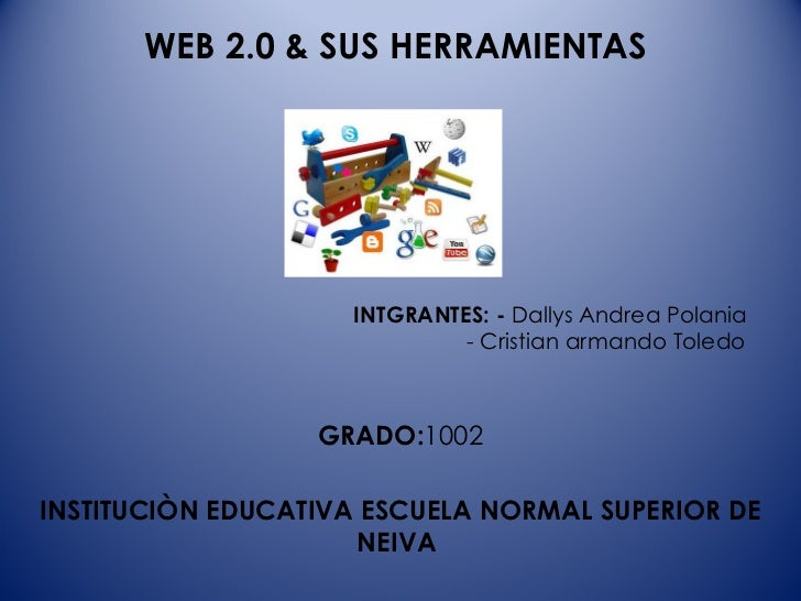 WEB 2.0 & SUS HERRAMIENTAS    INTGRANTES: -  Dallys Andrea Polania    - Cristian armando Toledo  GRADO: 1002 INSTITUCIÒN E...