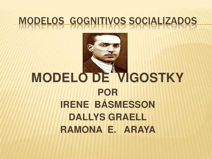 MODELOS  GOGNITIVOS SOCIALIZADOS<br />MODELO DE  VIGOSTKY<br />POR<br />IRENE  BÁSMESSON<br />DALLYS GRAELL<br />RAMONA  E...