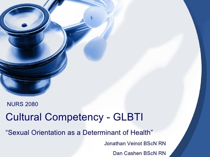 "Cultural Competency - GLBTI  "" Sexual Orientation as a Determinant of Health""  NURS 2080 Jonathan Veinot BScN RN Dan Cashe..."