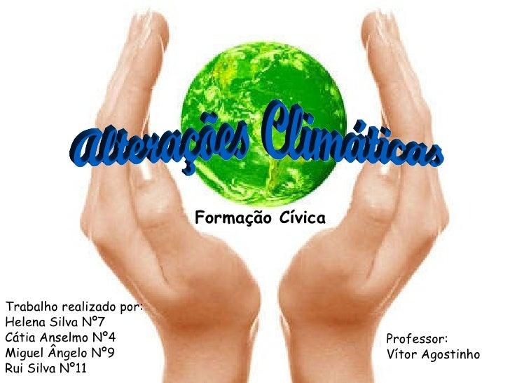 Alterações Climáticas Professor: Vítor Agostinho Trabalho realizado por: Helena Silva Nº7 Cátia Anselmo Nº4 Miguel Ângelo ...