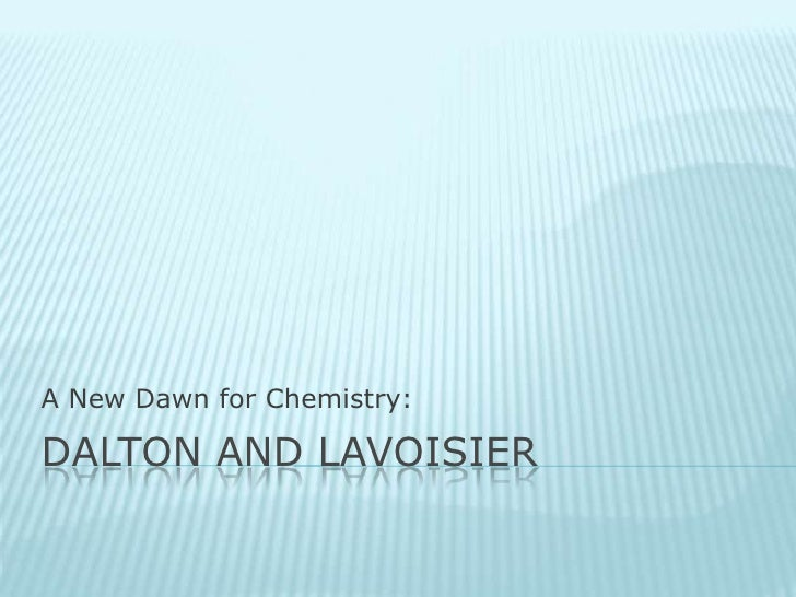 Dalton and Lavoisier<br />A New Dawn for Chemistry:<br />