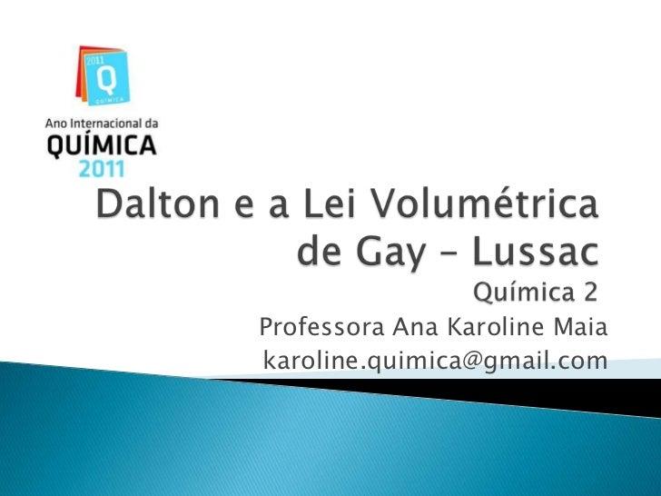 Dalton e a Lei Volumétrica de Gay – LussacQuímica 2<br />Professora Ana Karoline Maia<br />karoline.quimica@gmail.com<br />