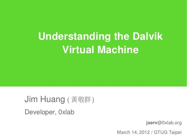Understanding the Dalvik        Virtual MachineJim Huang ( 黃敬群 )Developer, 0xlab                                jserv@0xla...