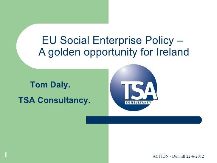 EU Social Enterprise Policy –        A golden opportunity for Ireland      Tom Daly.    TSA Consultancy.1                 ...