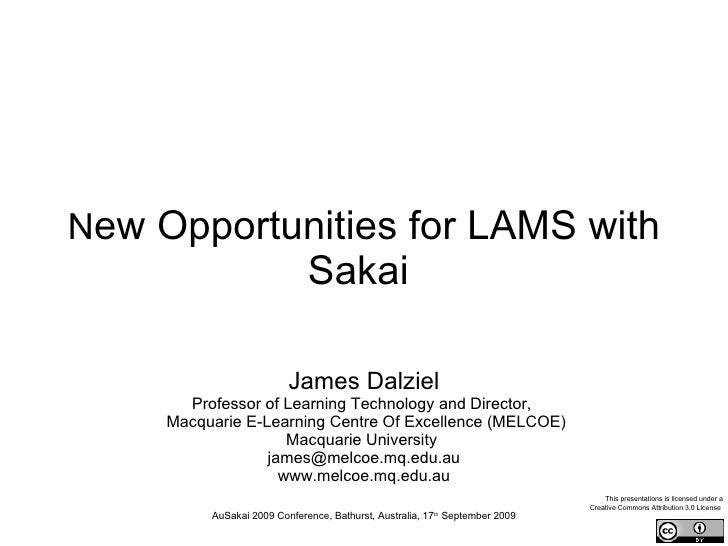 N ew Opportunities for LAMS with Sakai   James Dalziel Professor of Learning Technology   and Director,   Macquarie E-Lear...