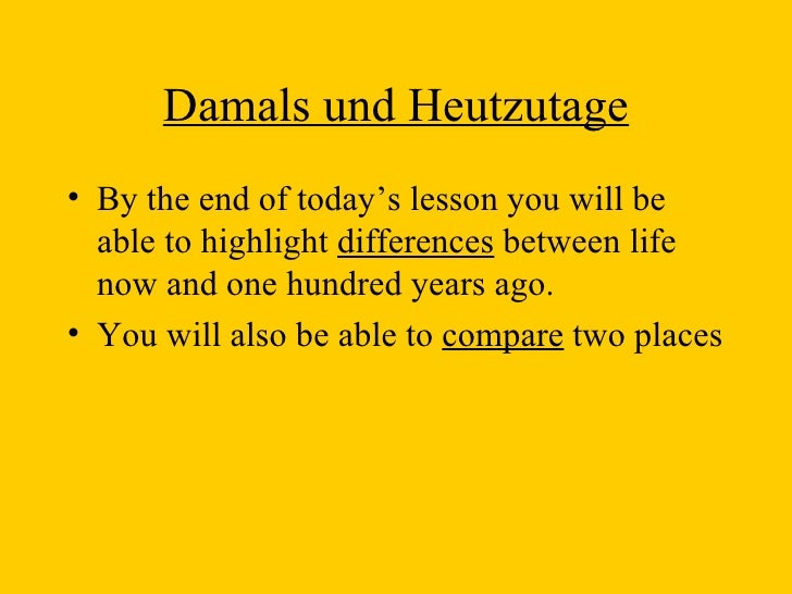 Damals und Heutzutage <ul><li>By the end of today's lesson you will be able to highlight  differences  between life now an...