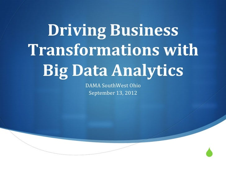 Driving	  Business	  Transformations	  with	    Big	  Data	  Analytics	  	             DAMA	  SouthWest	  Ohio	           ...