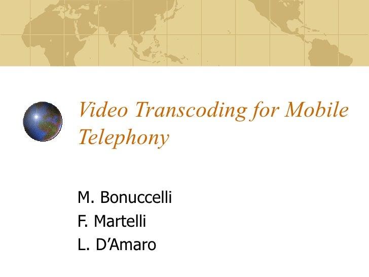 Video Transcoding for Mobile Telephony M. Bonuccelli F. Martelli L. D'Amaro
