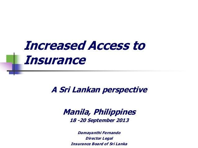 Increased Access to Insurance A Sri Lankan perspective Manila, Philippines 18 -20 September 2013 Damayanthi Fernando Direc...