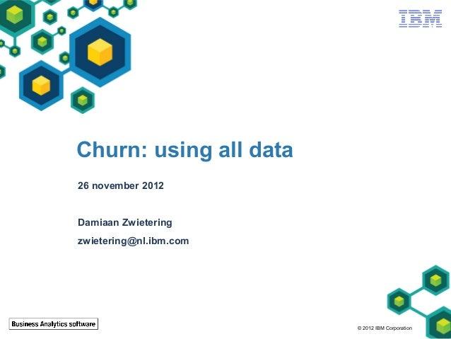 Churn: using all data26 november 2012Damiaan Zwieteringzwietering@nl.ibm.com                        © 2012 IBM Corporation