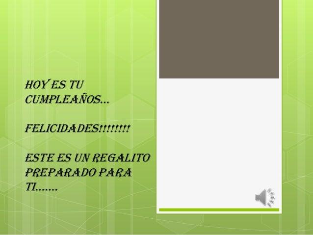 HOY ES TUCUMPLEAÑOS…FELICIDADES!!!!!!!!Este es un regalitopreparado parati…….