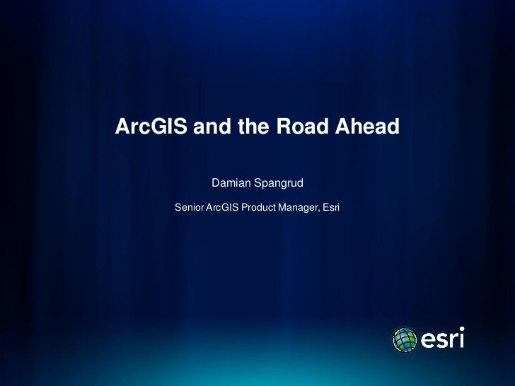 ArcGIS and the Road Ahead            Damian Spangrud     Senior ArcGIS Product Manager, Esri