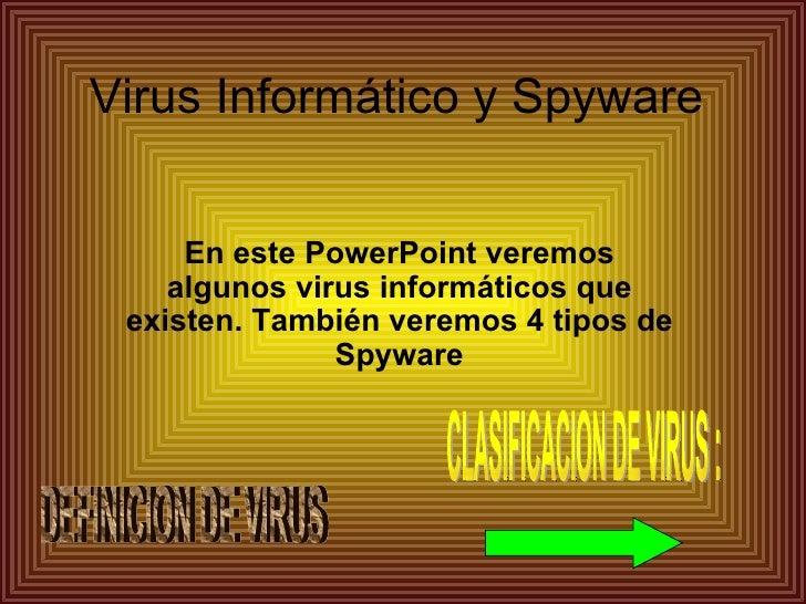 Virus Informático y Spyware     En este PowerPoint veremos    algunos virus informáticos que existen. También veremos 4 ti...